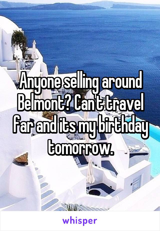 Anyone selling around Belmont? Can't travel far and its my birthday tomorrow.