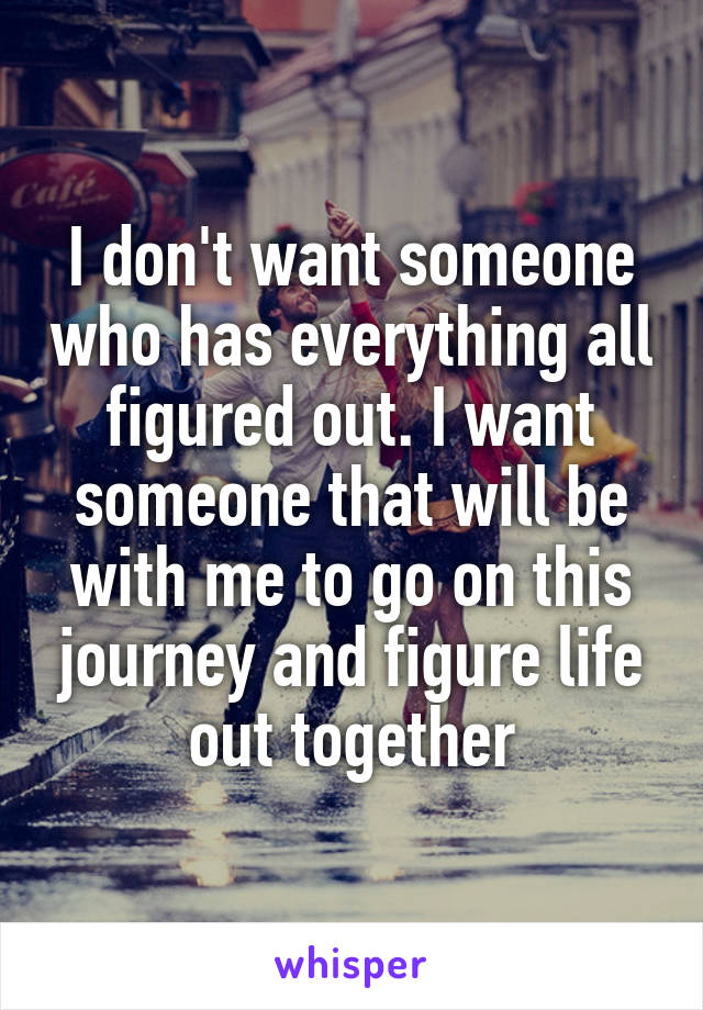 I don't want someone who has everything all figured out. I want someone that will be with me to go on this journey and figure life out together