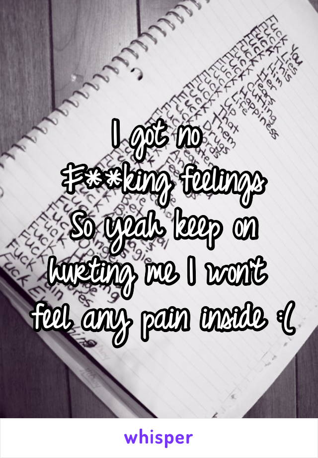 I got no  F**king feelings So yeah keep on hurting me I won't  feel any pain inside :(