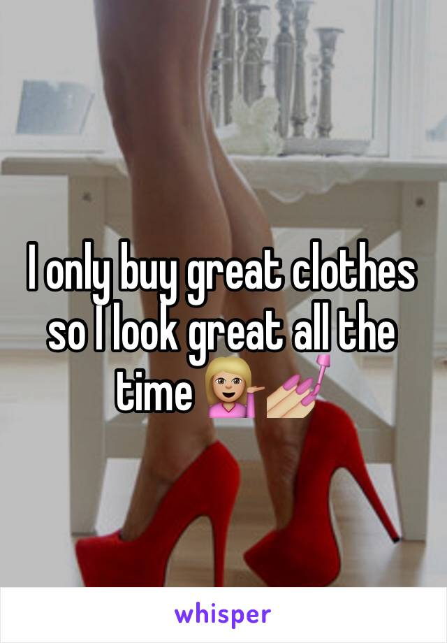 I only buy great clothes so I look great all the time 💁🏼💅🏼