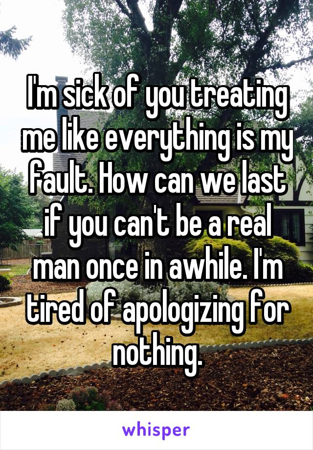 I'm sick of you treating me like everything is my fault. How can we last if you can't be a real man once in awhile. I'm tired of apologizing for nothing.