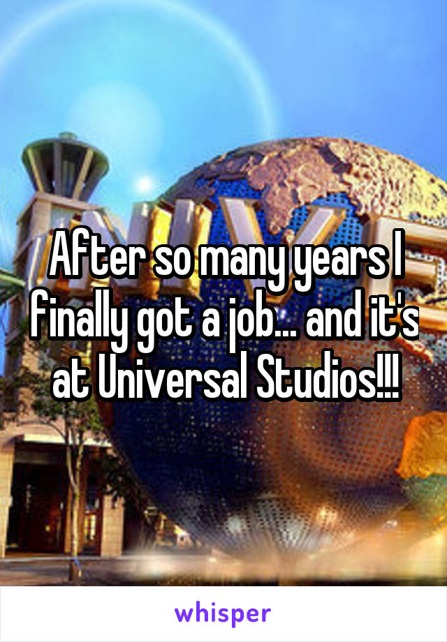 After so many years I finally got a job... and it's at Universal Studios!!!