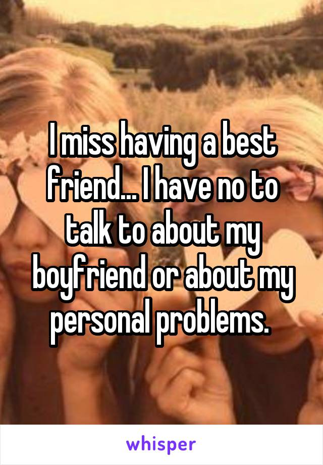 I miss having a best friend... I have no to talk to about my boyfriend or about my personal problems.