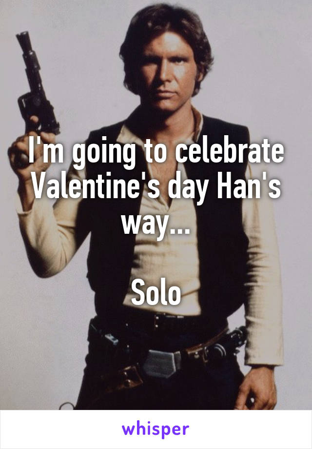 I'm going to celebrate Valentine's day Han's way...  Solo