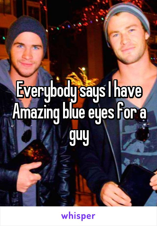 Everybody says I have Amazing blue eyes for a guy