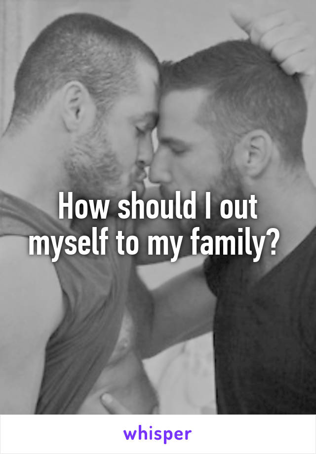 How should I out myself to my family?
