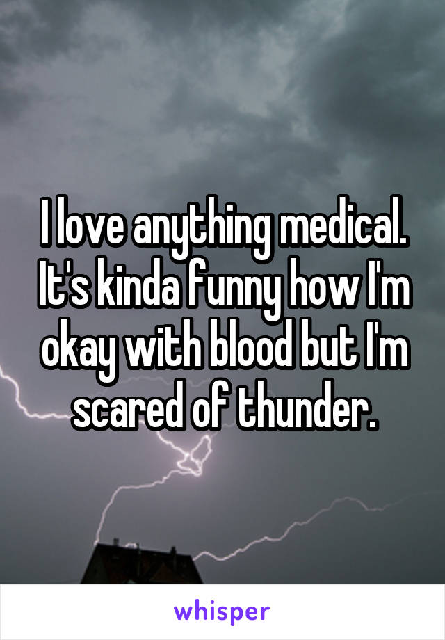 I love anything medical. It's kinda funny how I'm okay with blood but I'm scared of thunder.