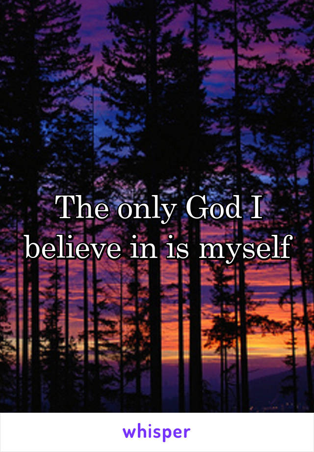 The only God I believe in is myself