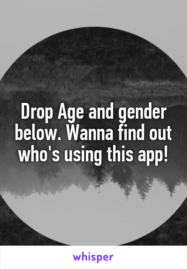 Drop Age and gender below. Wanna find out who's using this app!