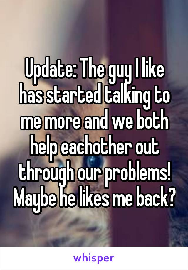 Update: The guy I like has started talking to me more and we both help eachother out through our problems! Maybe he likes me back?
