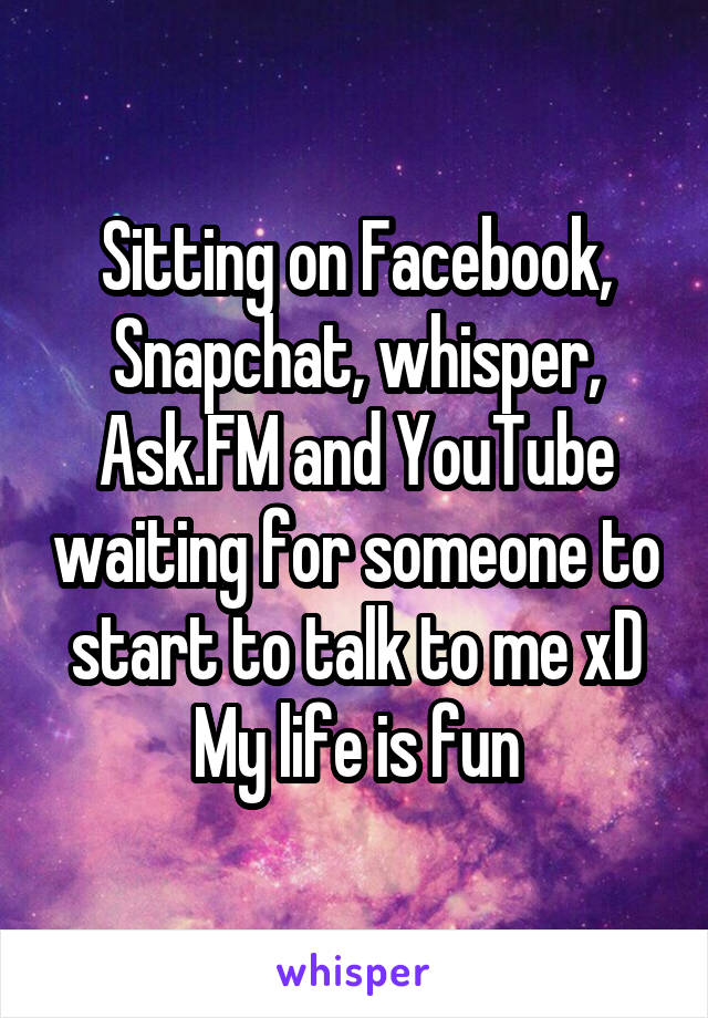 Sitting on Facebook, Snapchat, whisper, Ask.FM and YouTube waiting for someone to start to talk to me xD My life is fun