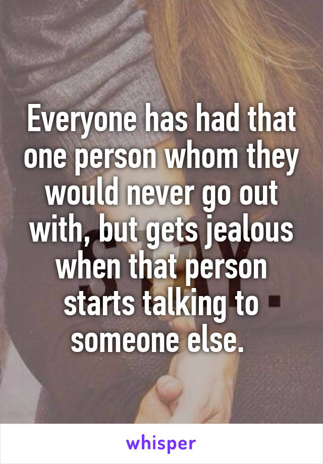 Everyone has had that one person whom they would never go out with, but gets jealous when that person starts talking to someone else.