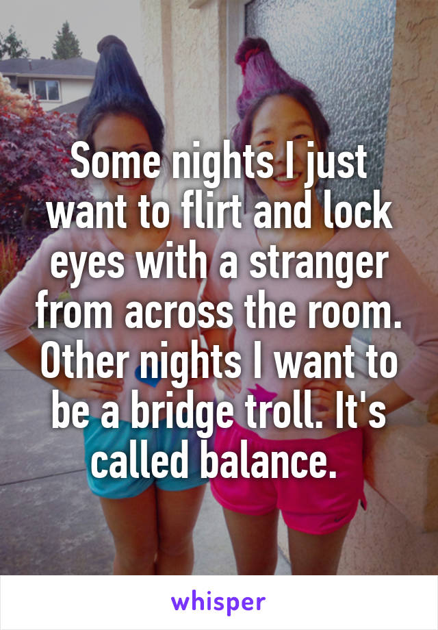 Some nights I just want to flirt and lock eyes with a stranger from across the room. Other nights I want to be a bridge troll. It's called balance.