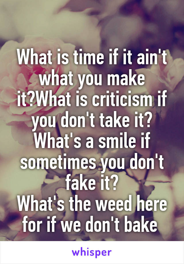 What is time if it ain't what you make it?What is criticism if you don't take it? What's a smile if sometimes you don't fake it? What's the weed here for if we don't bake