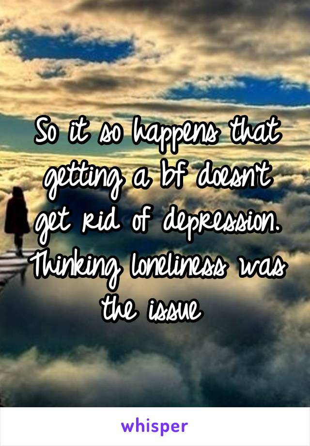 So it so happens that getting a bf doesn't get rid of depression. Thinking loneliness was the issue