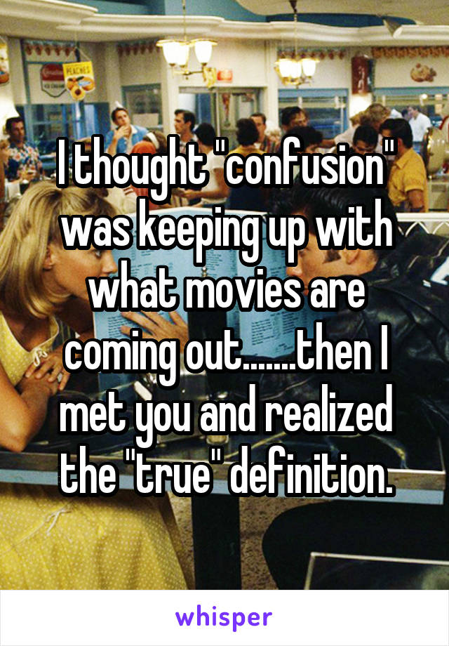 "I thought ""confusion"" was keeping up with what movies are coming out.......then I met you and realized the ""true"" definition."