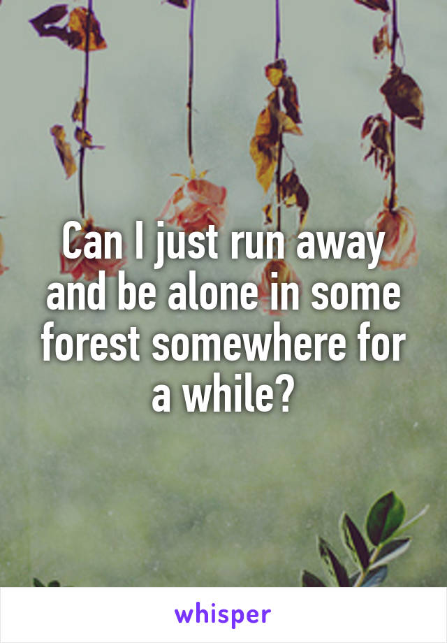 Can I just run away and be alone in some forest somewhere for a while?
