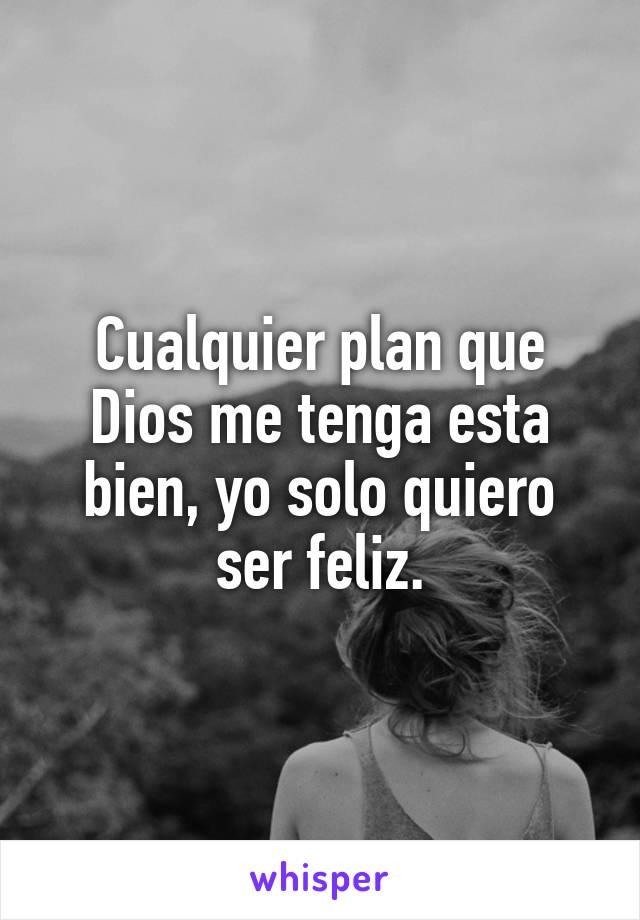 Cualquier plan que Dios me tenga esta bien, yo solo quiero ser feliz.