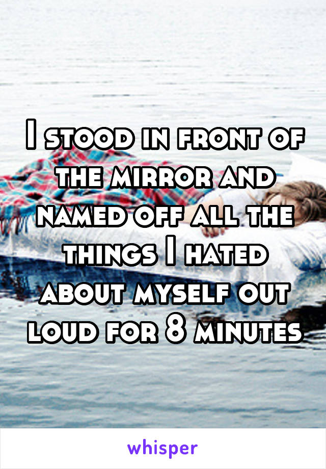 I stood in front of the mirror and named off all the things I hated about myself out loud for 8 minutes