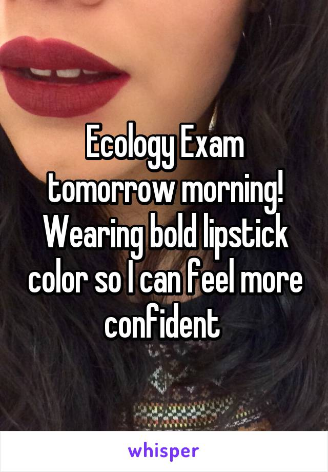 Ecology Exam tomorrow morning! Wearing bold lipstick color so I can feel more confident