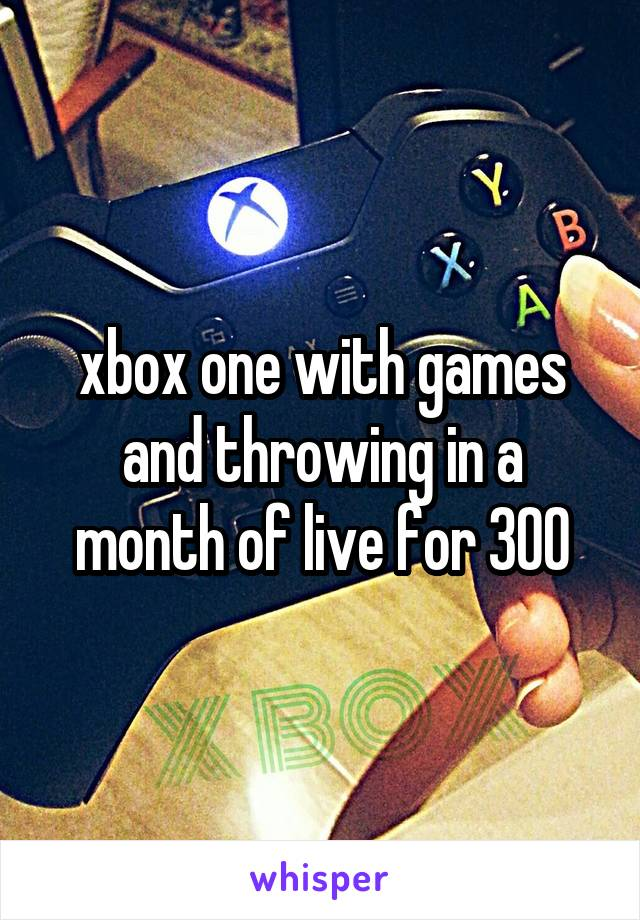 xbox one with games and throwing in a month of live for 300