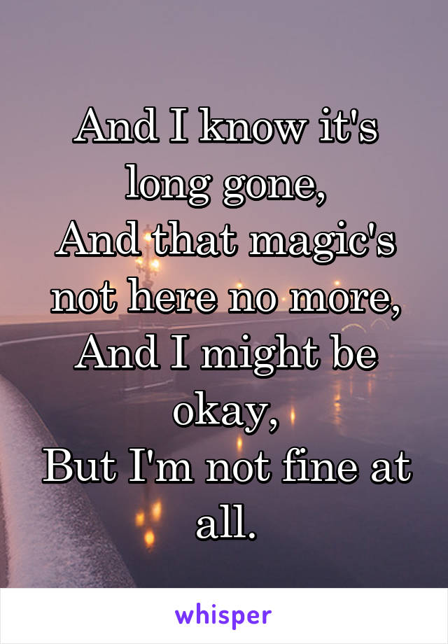 And I know it's long gone, And that magic's not here no more, And I might be okay, But I'm not fine at all.