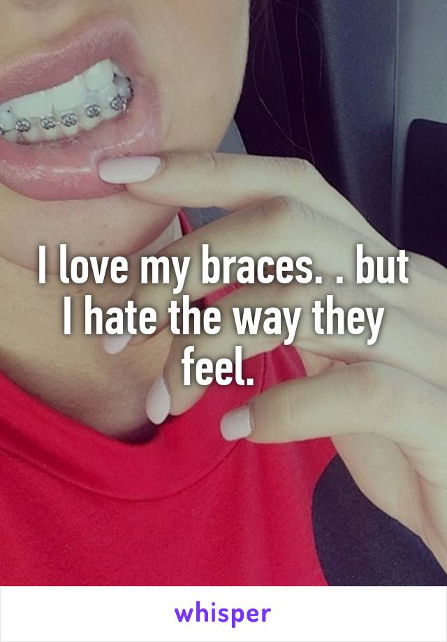 I love my braces. . but I hate the way they feel.