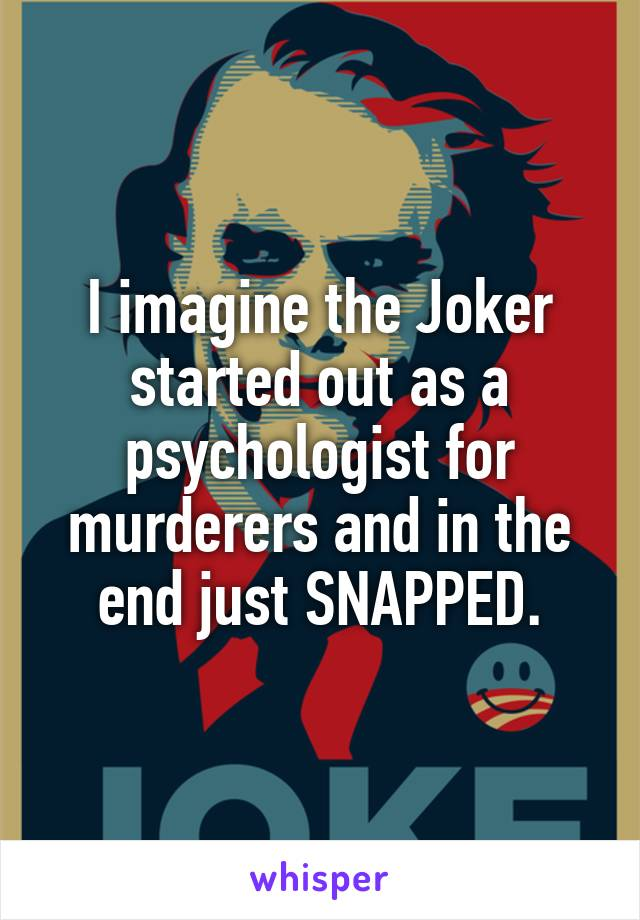 I imagine the Joker started out as a psychologist for murderers and in the end just SNAPPED.