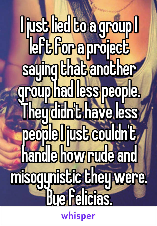 I just lied to a group I left for a project saying that another group had less people. They didn't have less people I just couldn't handle how rude and misogynistic they were. Bye felicias.