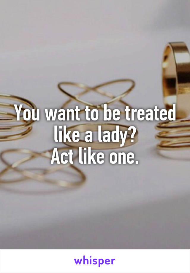 You want to be treated like a lady? Act like one.