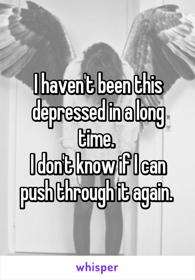 I haven't been this depressed in a long time.  I don't know if I can push through it again.