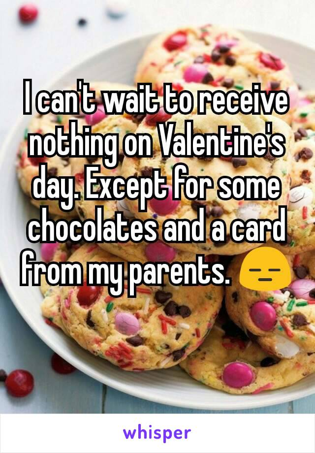 I can't wait to receive nothing on Valentine's day. Except for some chocolates and a card from my parents. 😑