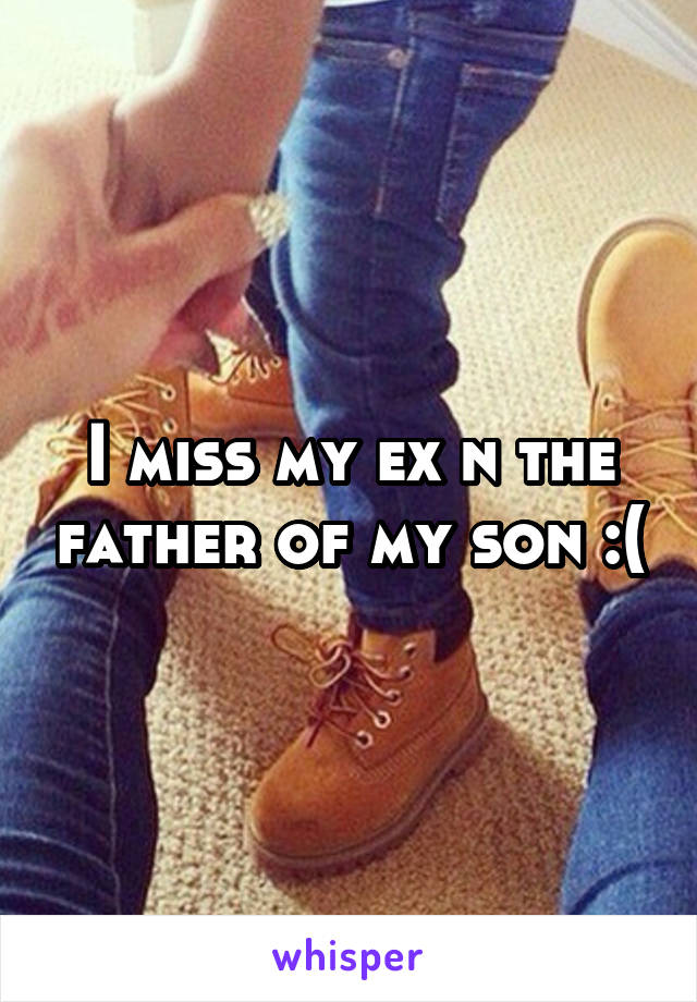 I miss my ex n the father of my son :(