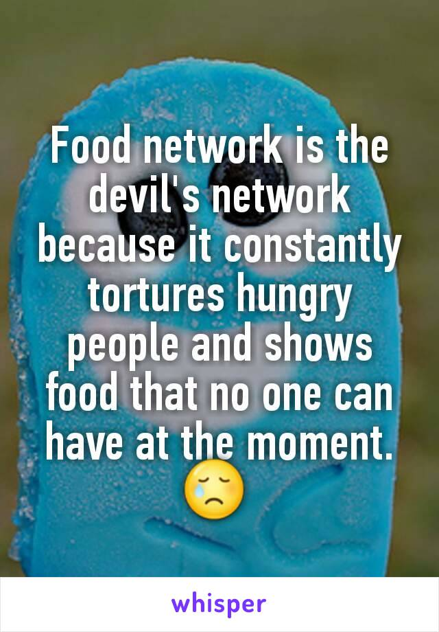 Food network is the devil's network because it constantly tortures hungry people and shows food that no one can have at the moment. 😢