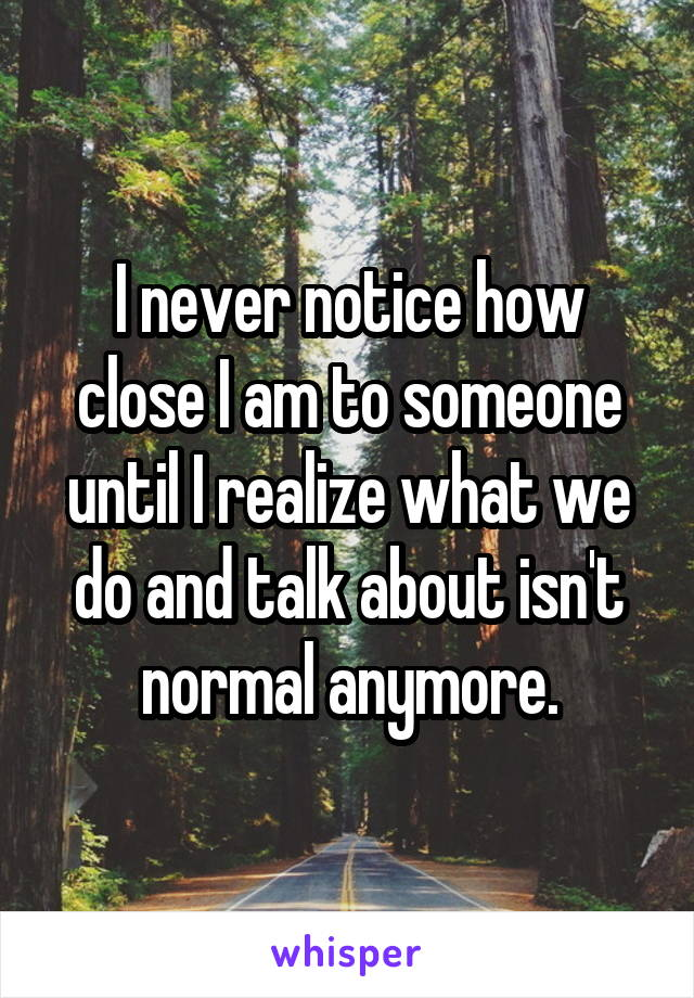 I never notice how close I am to someone until I realize what we do and talk about isn't normal anymore.