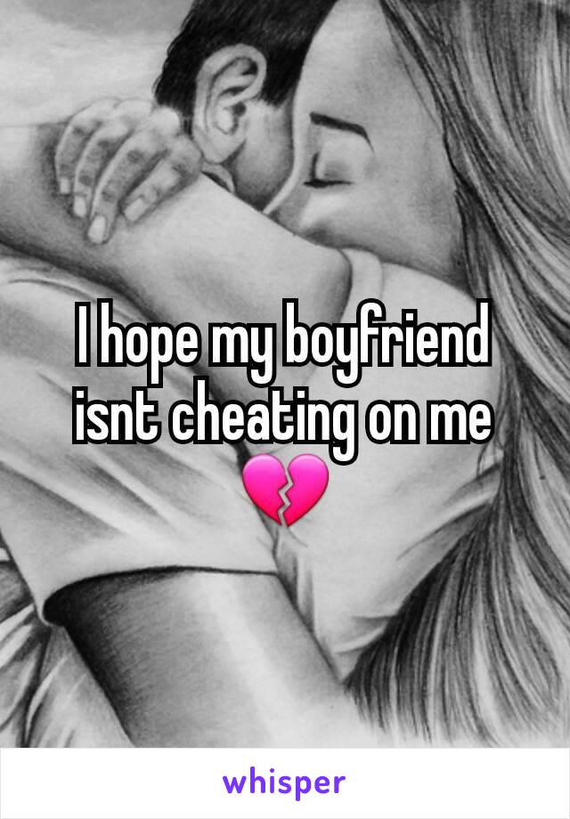 I hope my boyfriend isnt cheating on me 💔