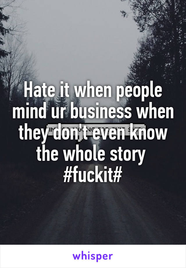 Hate it when people mind ur business when they don't even know the whole story  #fuckit#