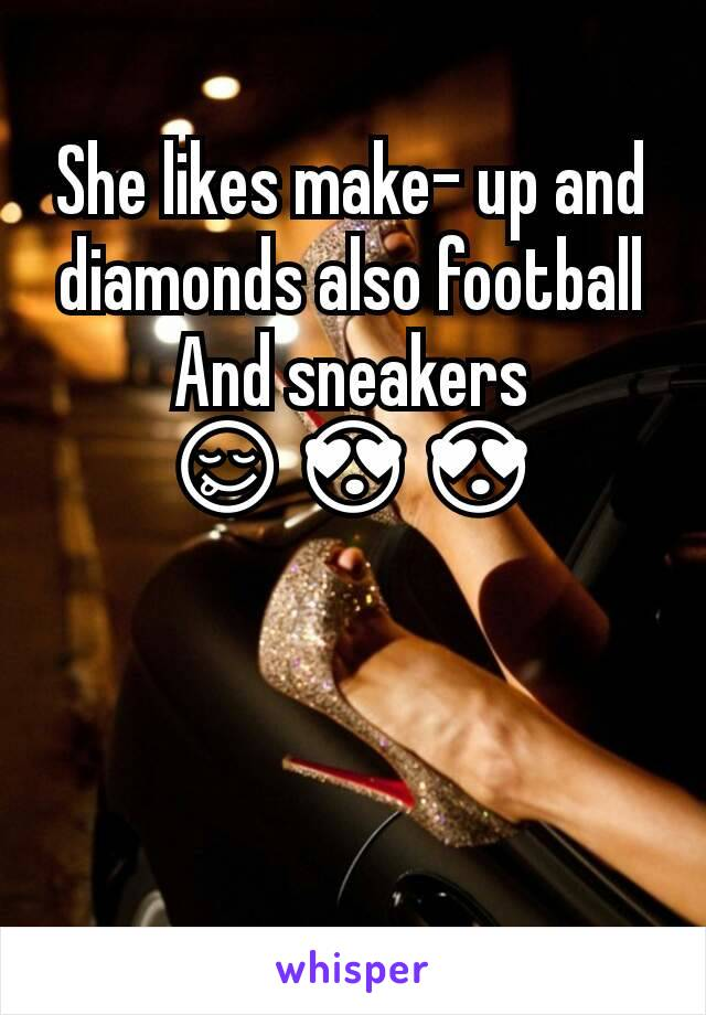 She likes make- up and diamonds also football And sneakers 😋😍😍