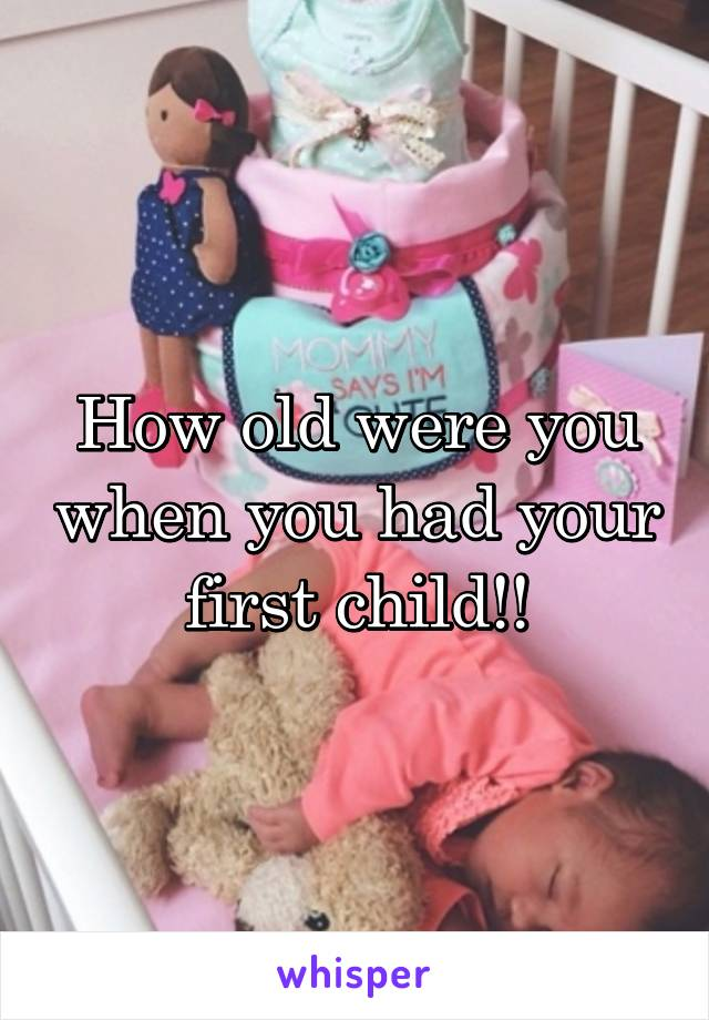 How old were you when you had your first child!!