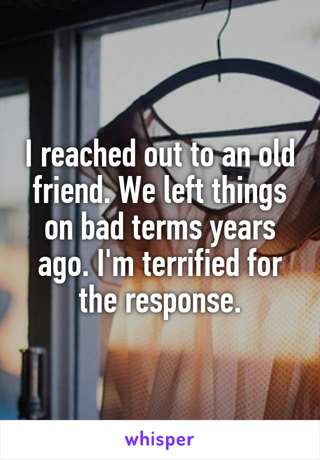 I reached out to an old friend. We left things on bad terms years ago. I'm terrified for the response.