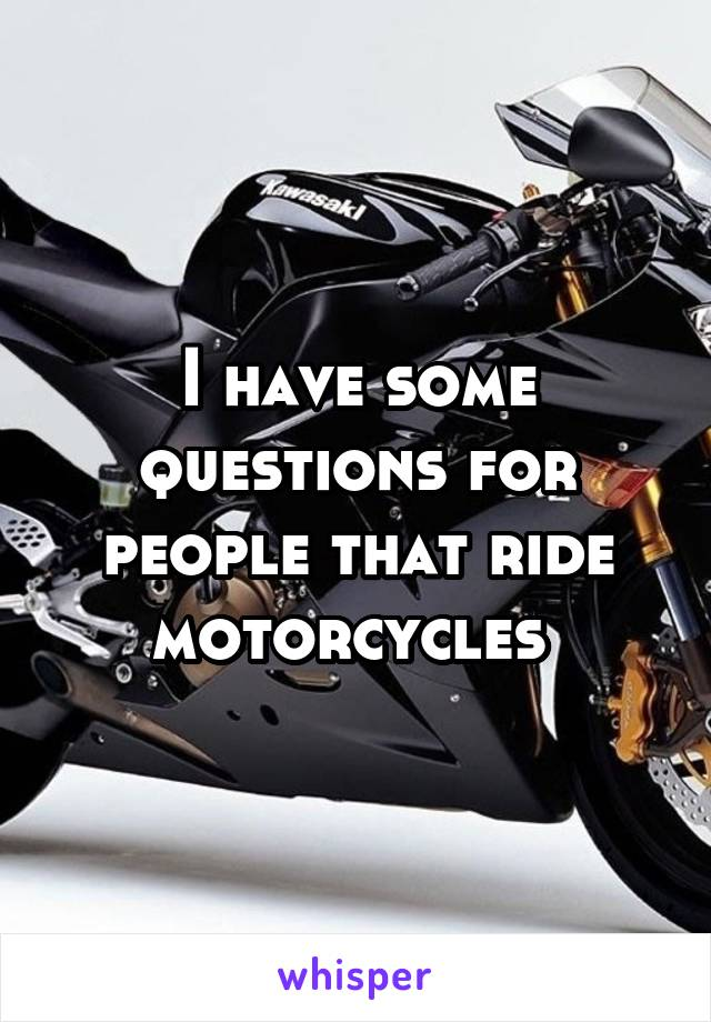 I have some questions for people that ride motorcycles
