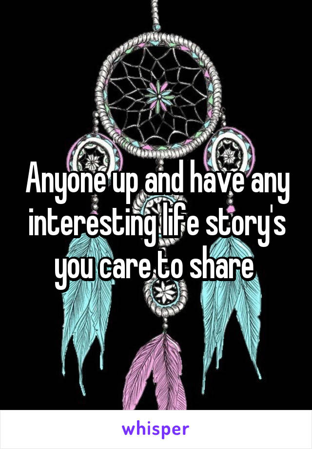 Anyone up and have any interesting life story's you care to share