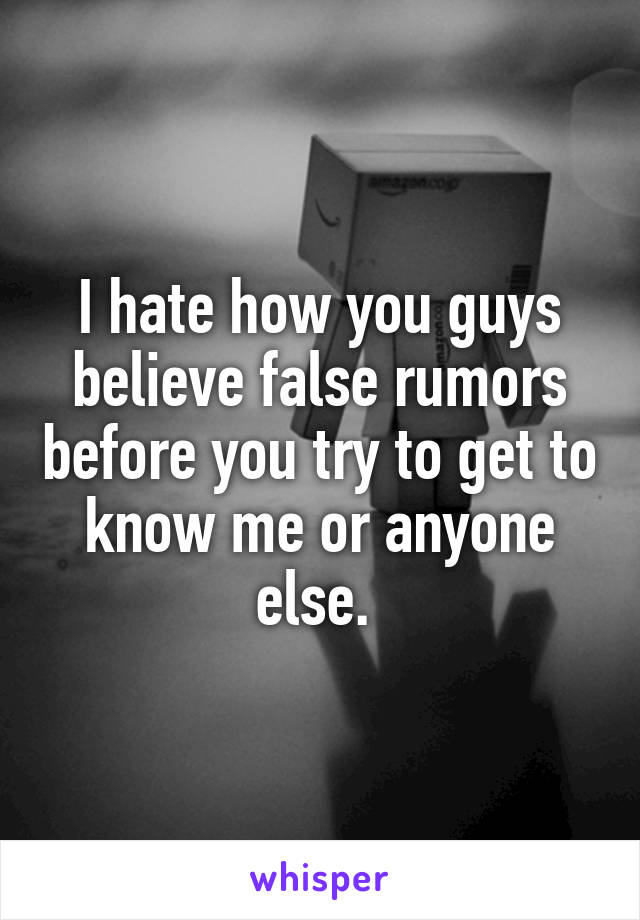 I hate how you guys believe false rumors before you try to get to know me or anyone else.