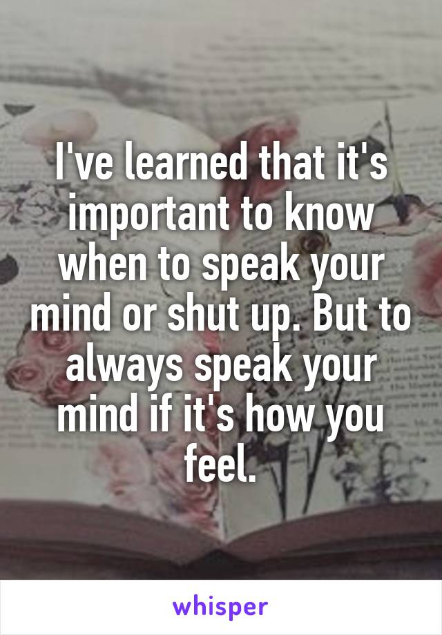 I've learned that it's important to know when to speak your mind or shut up. But to always speak your mind if it's how you feel.