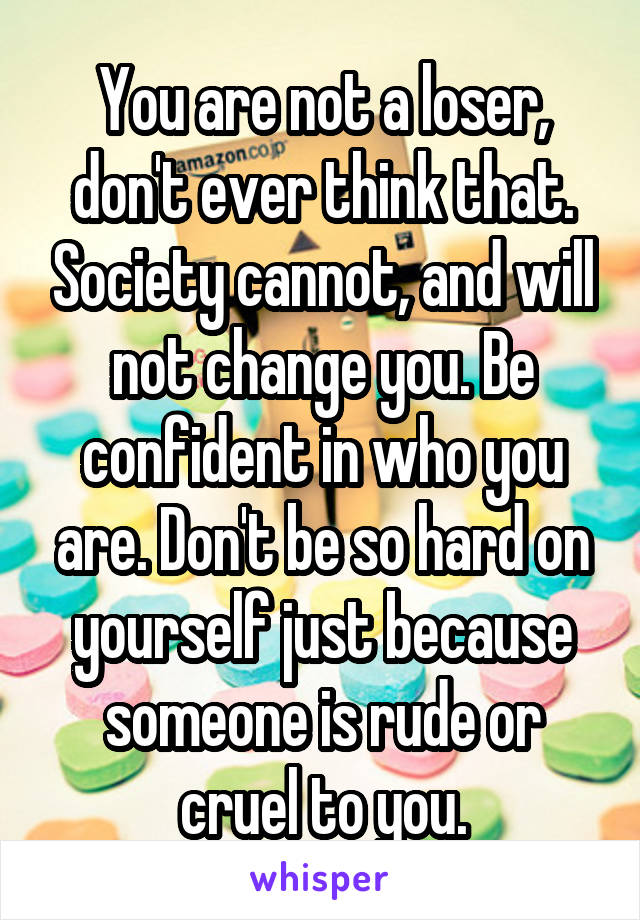 You are not a loser, don't ever think that. Society cannot, and will not change you. Be confident in who you are. Don't be so hard on yourself just because someone is rude or cruel to you.