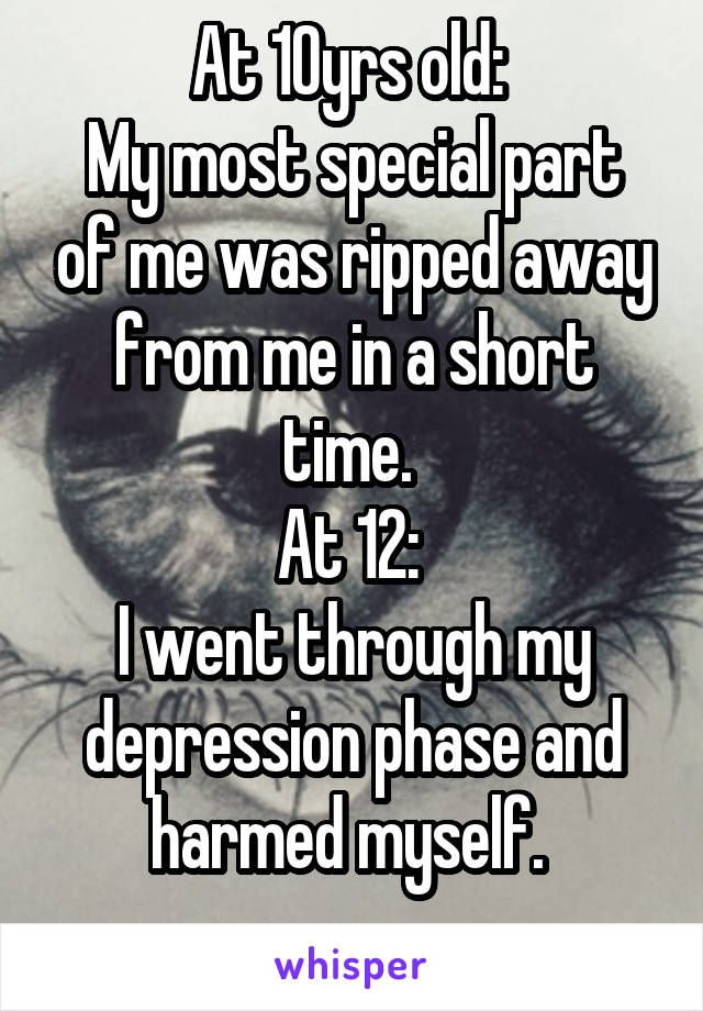At 10yrs old:  My most special part of me was ripped away from me in a short time.  At 12:  I went through my depression phase and harmed myself.