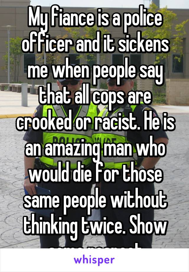 My fiance is a police officer and it sickens me when people say that all cops are crooked or racist. He is an amazing man who would die for those same people without thinking twice. Show some respect