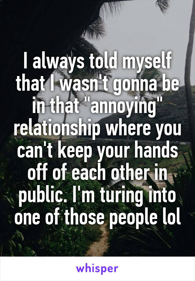 "I always told myself that I wasn't gonna be in that ""annoying"" relationship where you can't keep your hands off of each other in public. I'm turing into one of those people lol"