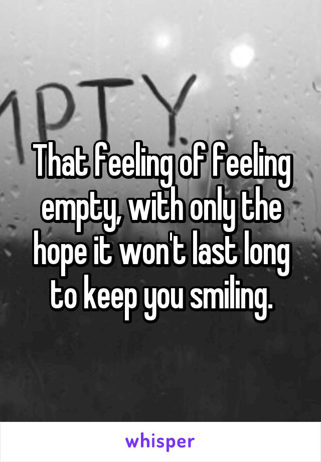 That feeling of feeling empty, with only the hope it won't last long to keep you smiling.