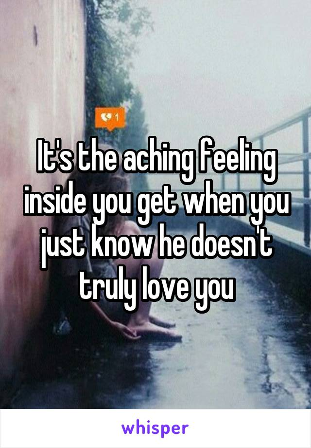 It's the aching feeling inside you get when you just know he doesn't truly love you
